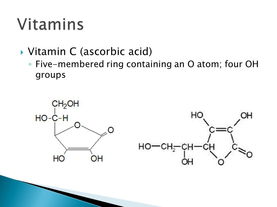 Vitamin C (ascorbic acid) ◦ Five-membered ring containing an O atom; four OH groups