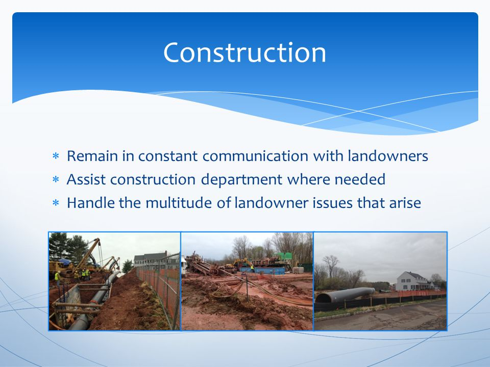  Remain in constant communication with landowners  Assist construction department where needed  Handle the multitude of landowner issues that arise Construction