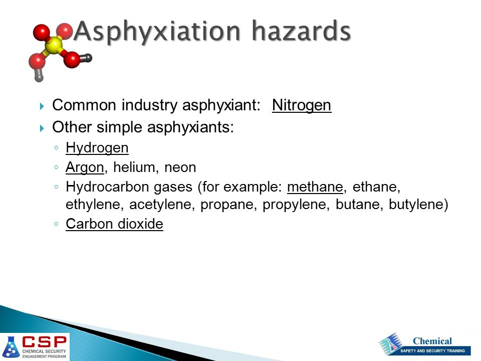  Common industry asphyxiant: Nitrogen  Other simple asphyxiants: ◦ Hydrogen ◦ Argon, helium, neon ◦ Hydrocarbon gases (for example: methane, ethane, ethylene, acetylene, propane, propylene, butane, butylene) ◦ Carbon dioxide Asphyxiation hazards