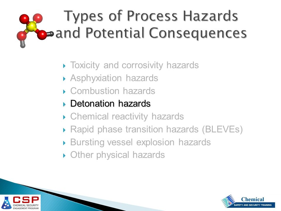  Toxicity and corrosivity hazards  Asphyxiation hazards  Combustion hazards  Detonation hazards  Chemical reactivity hazards  Rapid phase transition hazards (BLEVEs)  Bursting vessel explosion hazards  Other physical hazards