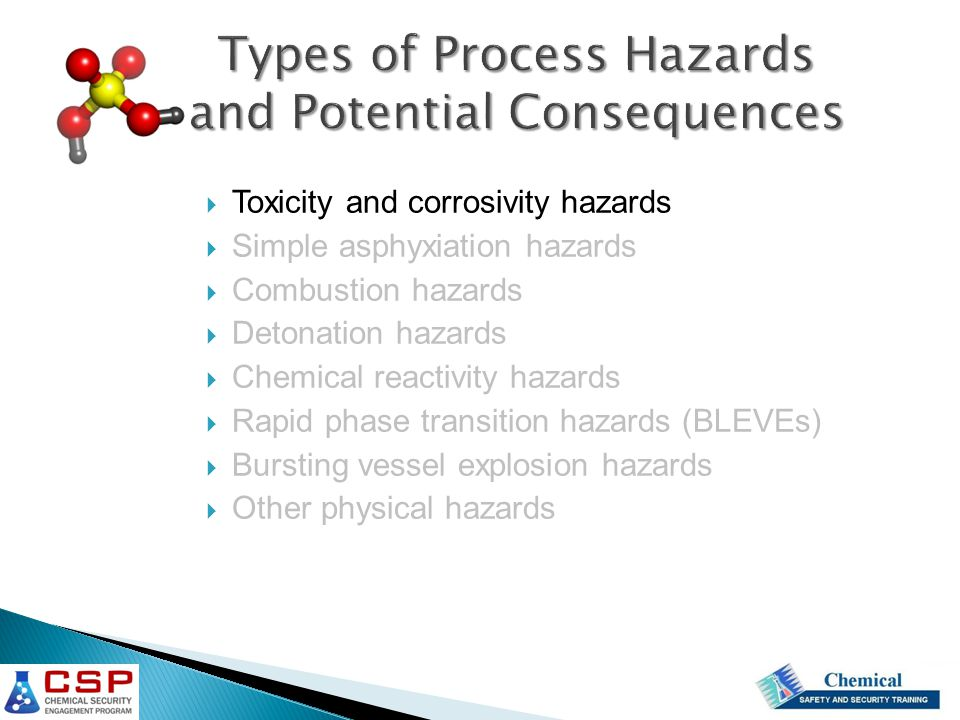  Toxicity and corrosivity hazards  Simple asphyxiation hazards  Combustion hazards  Detonation hazards  Chemical reactivity hazards  Rapid phase transition hazards (BLEVEs)  Bursting vessel explosion hazards  Other physical hazards