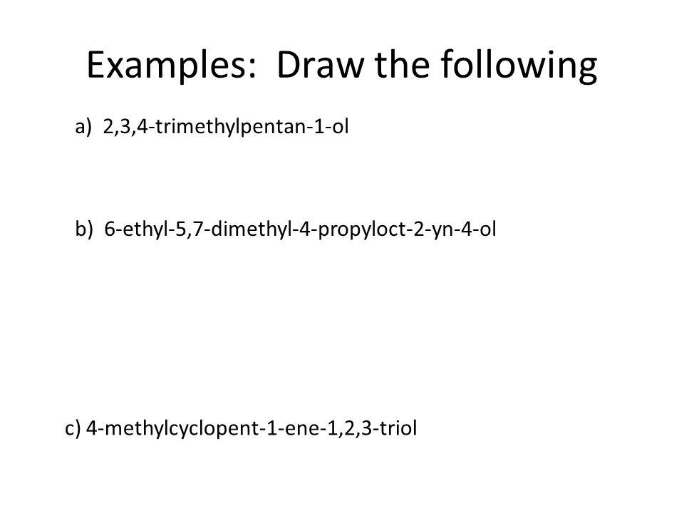 Examples: Draw the following a) 2,3,4-trimethylpentan-1-ol b) 6-ethyl-5,7-dimethyl-4-propyloct-2-yn-4-ol c) 4-methylcyclopent-1-ene-1,2,3-triol