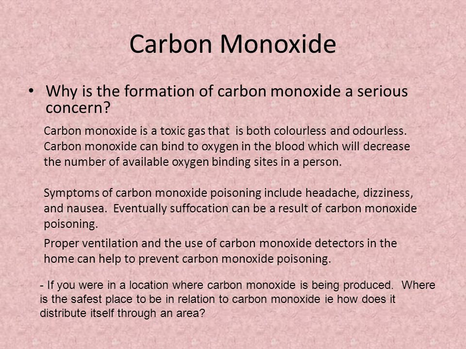 Carbon Monoxide Why is the formation of carbon monoxide a serious concern? Carbon monoxide is a toxic gas that is both colourless and odourless. Carbo
