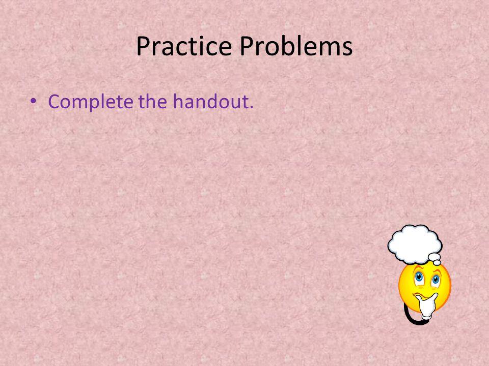Practice Problems Complete the handout.