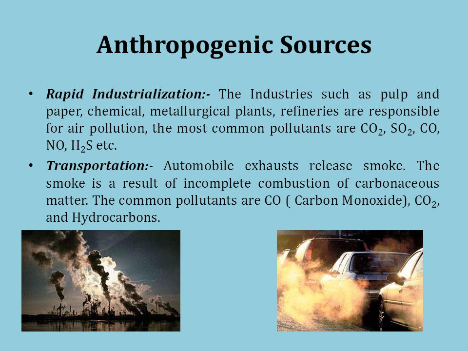 Anthropogenic Sources Rapid Industrialization:- The Industries such as pulp and paper, chemical, metallurgical plants, refineries are responsible for air pollution, the most common pollutants are CO 2, SO 2, CO, NO, H 2 S etc.