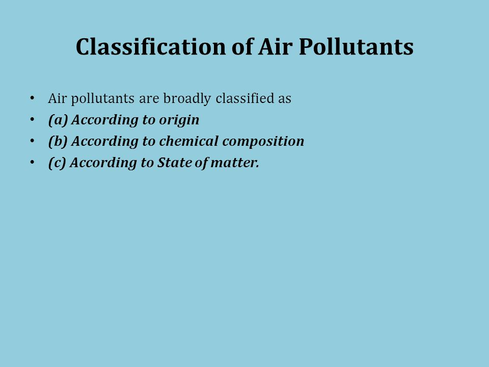 Classification of Air Pollutants Air pollutants are broadly classified as (a) According to origin (b) According to chemical composition (c) According to State of matter.