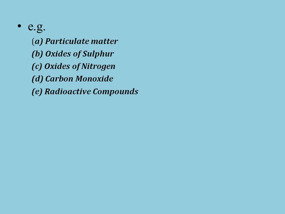 e.g. (a) Particulate matter (b) Oxides of Sulphur (c) Oxides of Nitrogen (d) Carbon Monoxide (e) Radioactive Compounds