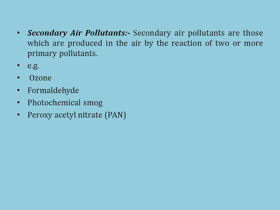 Secondary Air Pollutants:- Secondary air pollutants are those which are produced in the air by the reaction of two or more primary pollutants.