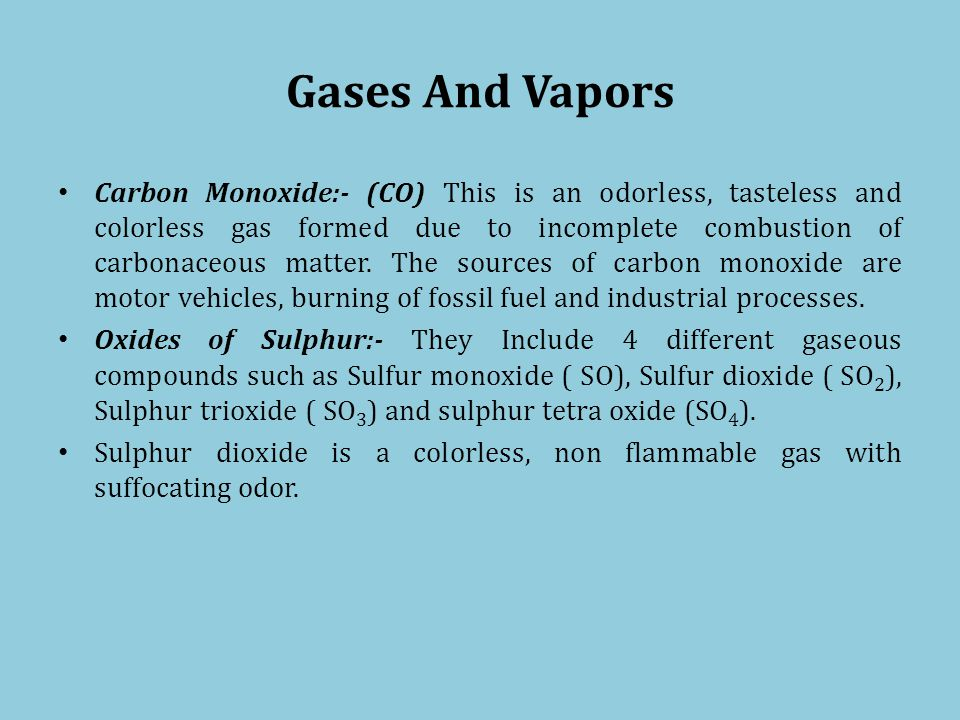 Gases And Vapors Carbon Monoxide:- (CO) This is an odorless, tasteless and colorless gas formed due to incomplete combustion of carbonaceous matter.