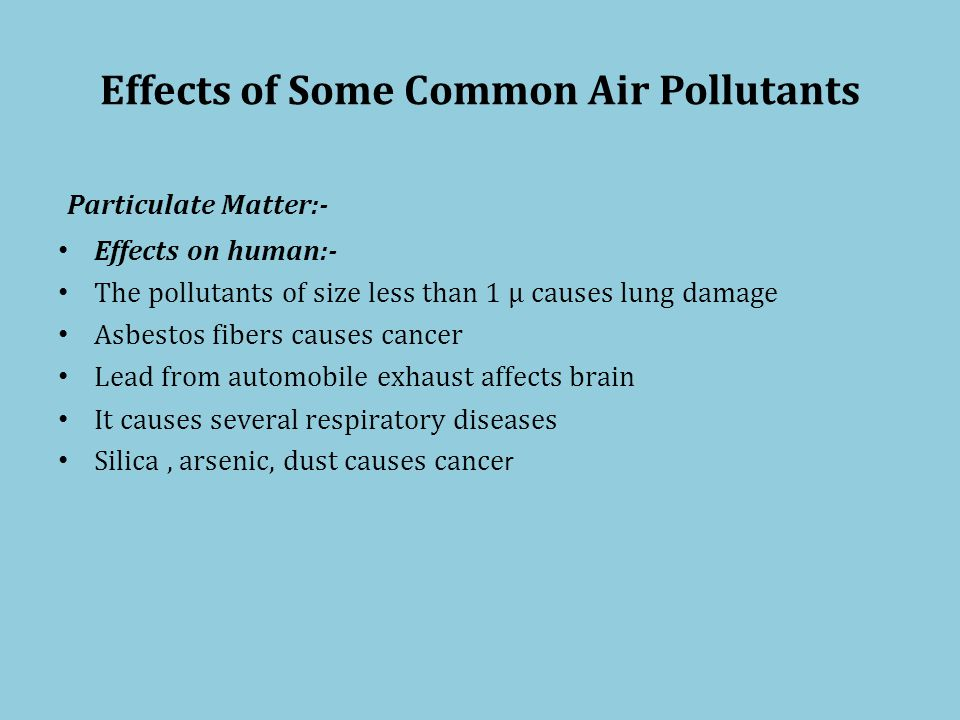 Effects of Some Common Air Pollutants Particulate Matter:- Effects on human:- The pollutants of size less than 1 µ causes lung damage Asbestos fibers causes cancer Lead from automobile exhaust affects brain It causes several respiratory diseases Silica, arsenic, dust causes cance r