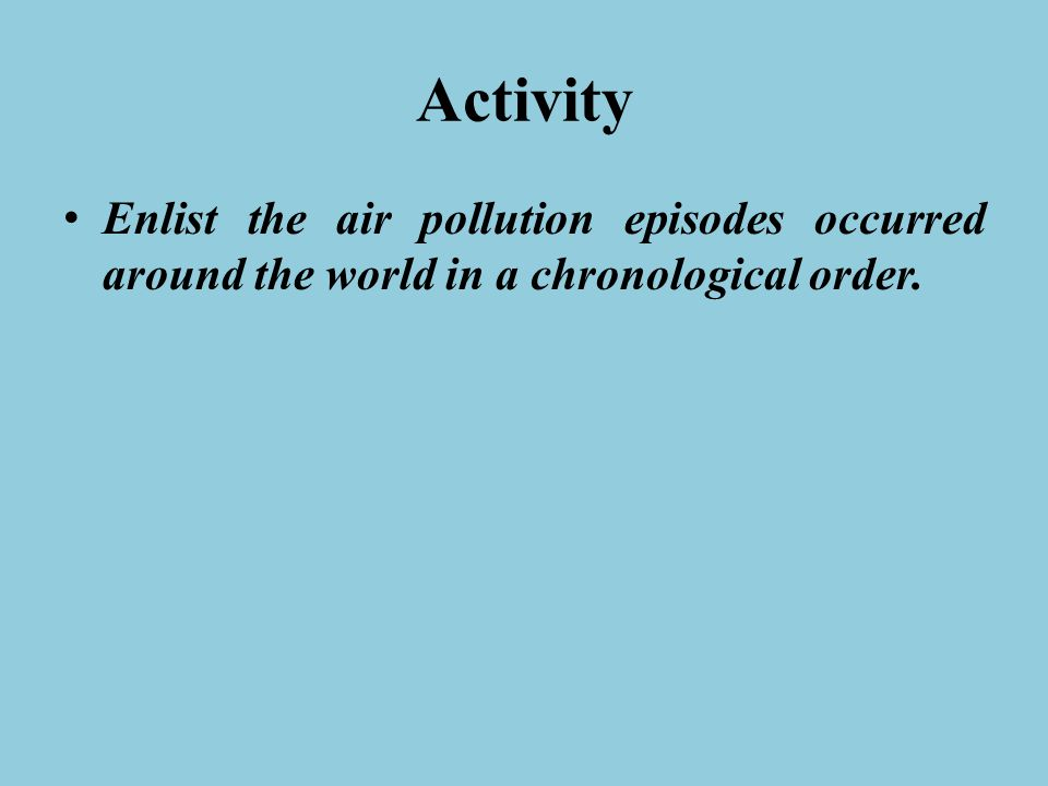 Activity Enlist the air pollution episodes occurred around the world in a chronological order.