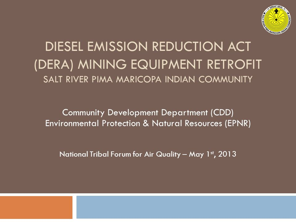 DIESEL EMISSION REDUCTION ACT (DERA) MINING EQUIPMENT RETROFIT SALT RIVER PIMA MARICOPA INDIAN COMMUNITY Community Development Department (CDD) Environmental Protection & Natural Resources (EPNR) National Tribal Forum for Air Quality – May 1 st, 2013