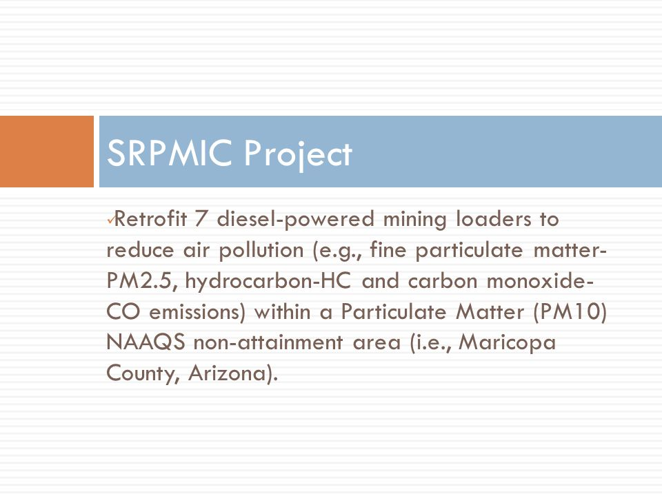 SRPMIC Project Retrofit 7 diesel-powered mining loaders to reduce air pollution (e.g., fine particulate matter- PM2.5, hydrocarbon-HC and carbon monoxide- CO emissions) within a Particulate Matter (PM10) NAAQS non-attainment area (i.e., Maricopa County, Arizona).