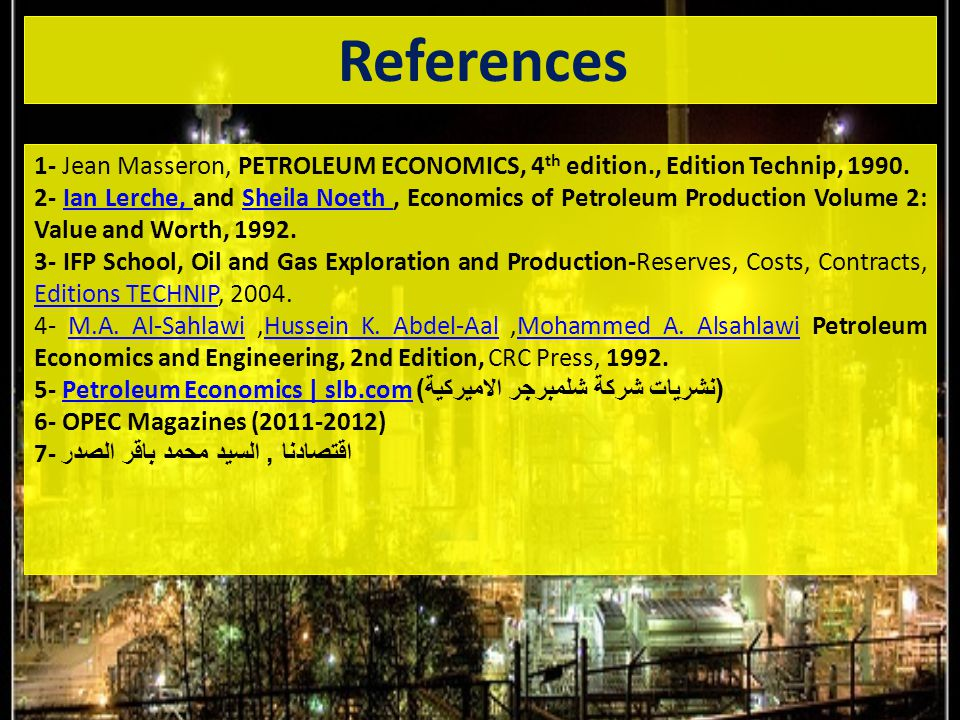 References 1- Jean Masseron,‏ PETROLEUM ECONOMICS, 4 th edition., Edition Technip, 1990.