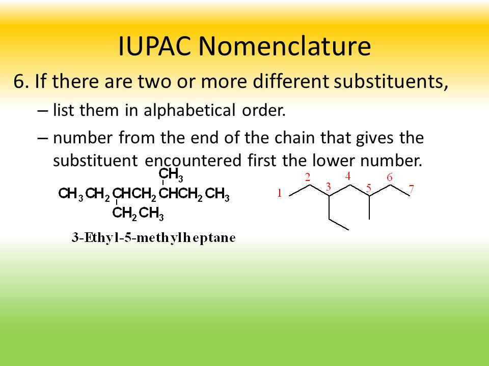 IUPAC Nomenclature 6. If there are two or more different substituents, – list them in alphabetical order. – number from the end of the chain that give