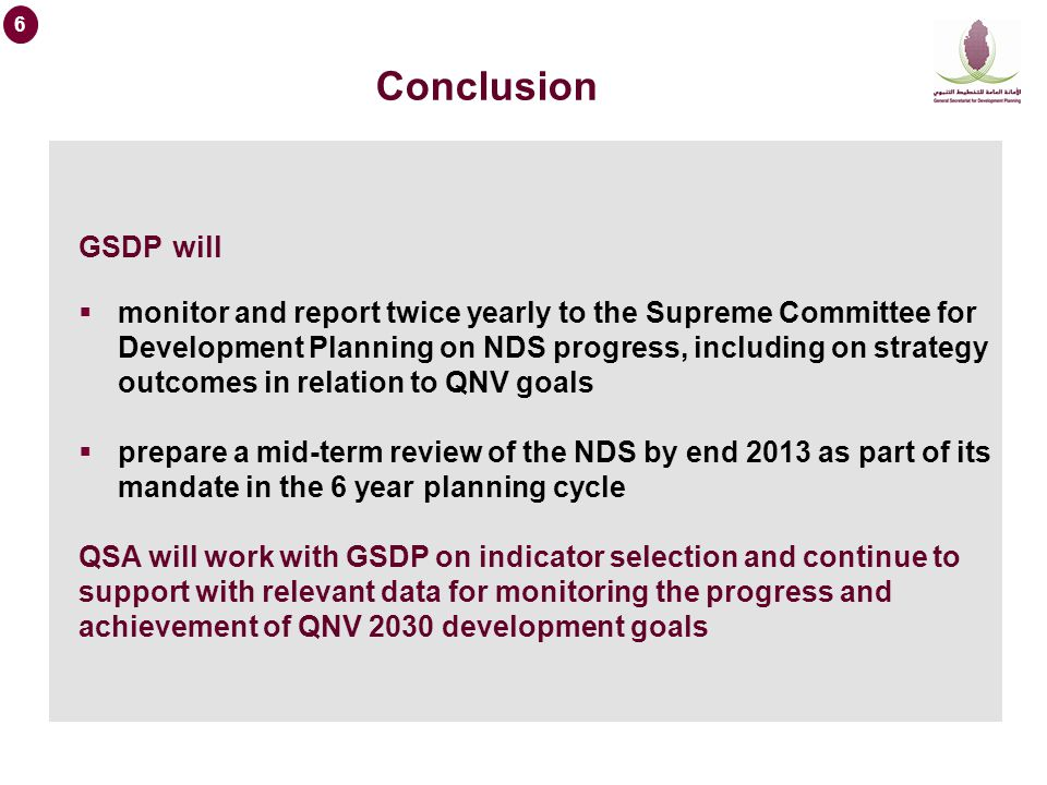 GSDP will  monitor and report twice yearly to the Supreme Committee for Development Planning on NDS progress, including on strategy outcomes in relation to QNV goals  prepare a mid-term review of the NDS by end 2013 as part of its mandate in the 6 year planning cycle QSA will work with GSDP on indicator selection and continue to support with relevant data for monitoring the progress and achievement of QNV 2030 development goals Conclusion 6