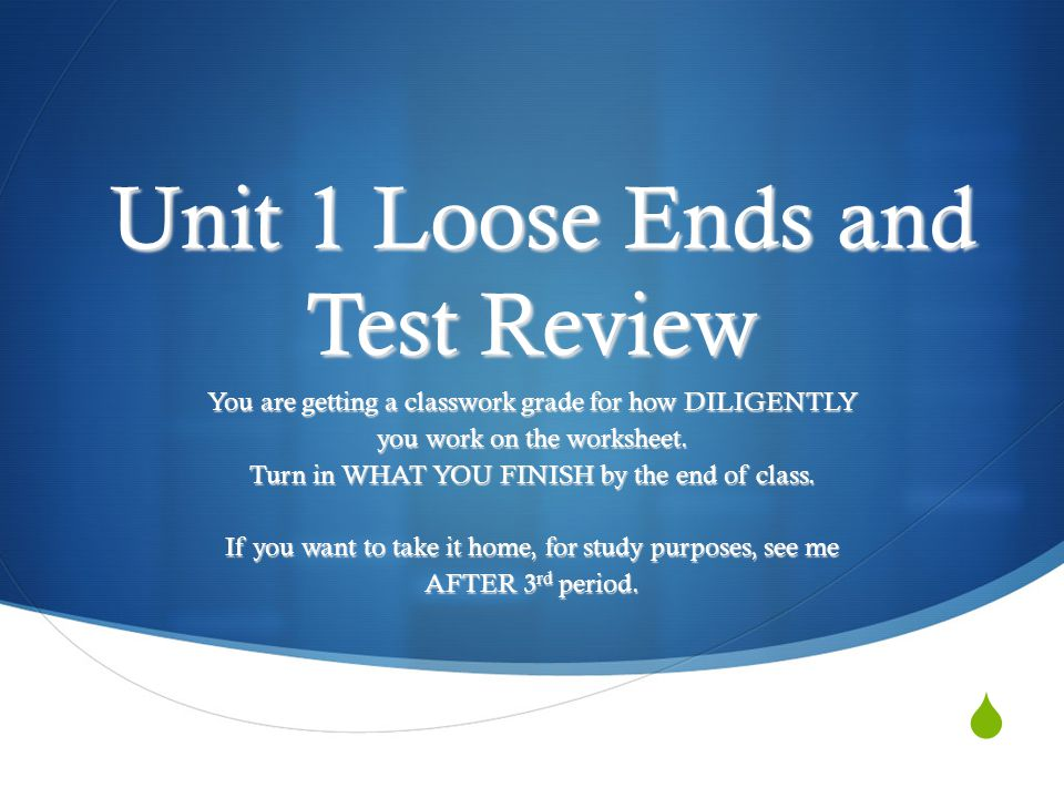  Unit 1 Loose Ends and Test Review Unit 1 Loose Ends and Test Review You are getting a classwork grade for how DILIGENTLY you work on the worksheet.
