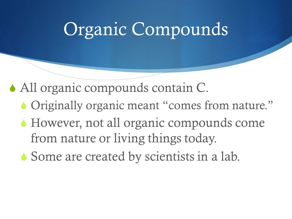 Organic Compounds  All organic compounds contain C.
