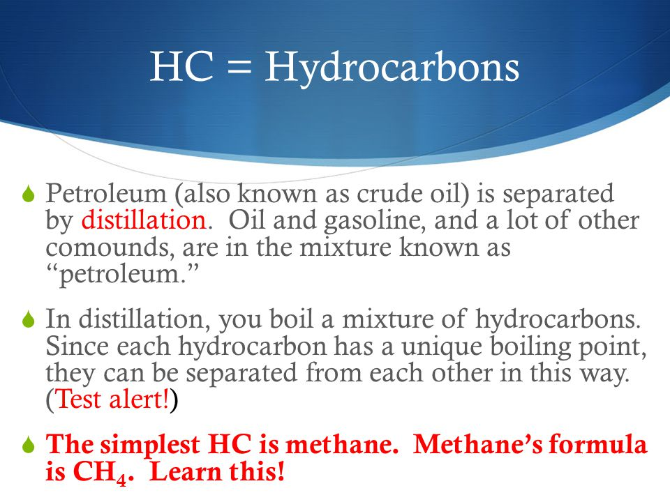 HC = Hydrocarbons  Petroleum (also known as crude oil) is separated by distillation.