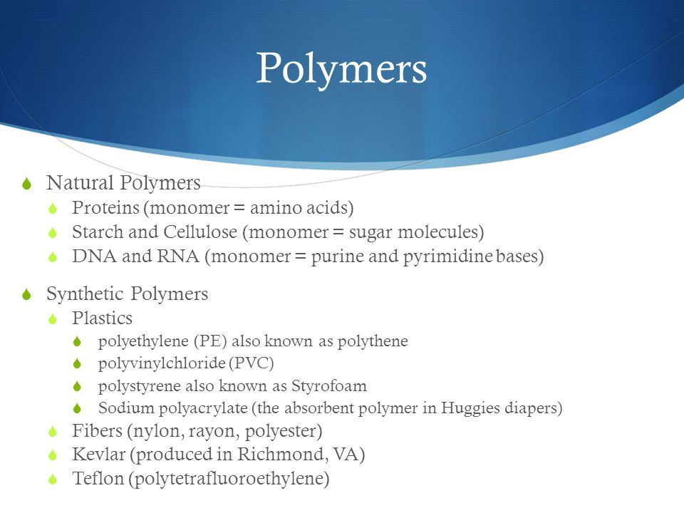 Polymers  Natural Polymers  Proteins (monomer = amino acids)  Starch and Cellulose (monomer = sugar molecules)  DNA and RNA (monomer = purine and pyrimidine bases)  Synthetic Polymers  Plastics  polyethylene (PE) also known as polythene  polyvinylchloride (PVC)  polystyrene also known as Styrofoam  Sodium polyacrylate (the absorbent polymer in Huggies diapers)  Fibers (nylon, rayon, polyester)  Kevlar (produced in Richmond, VA)  Teflon (polytetrafluoroethylene)