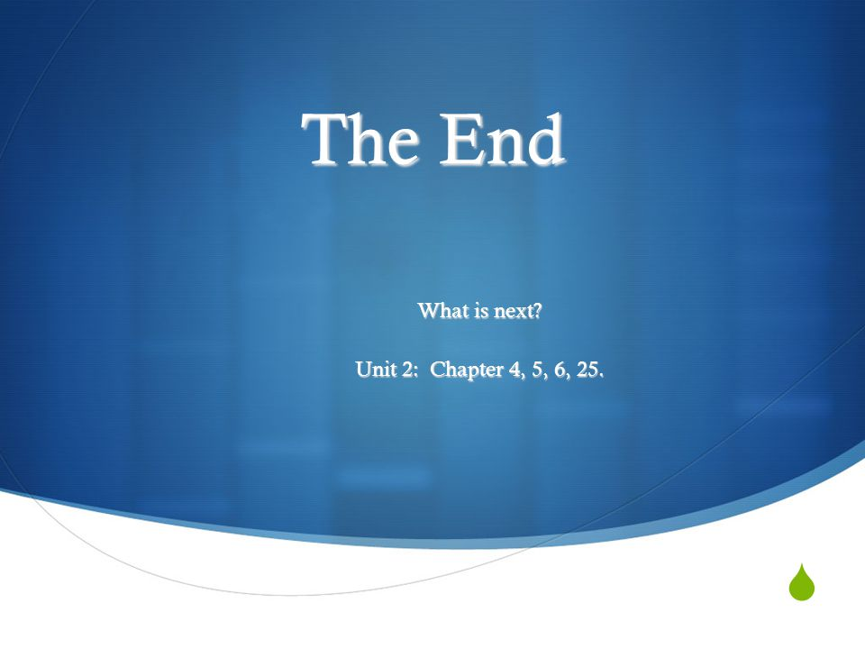 The End What is next Unit 2: Chapter 4, 5, 6, 25.