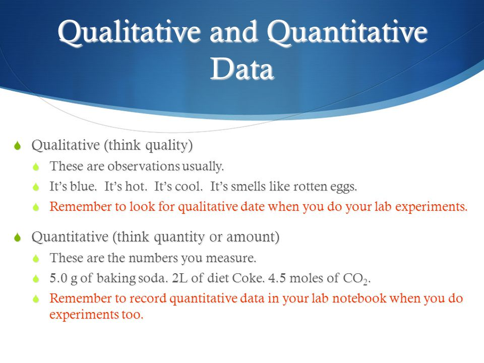 Qualitative and Quantitative Data  Qualitative (think quality)  These are observations usually.