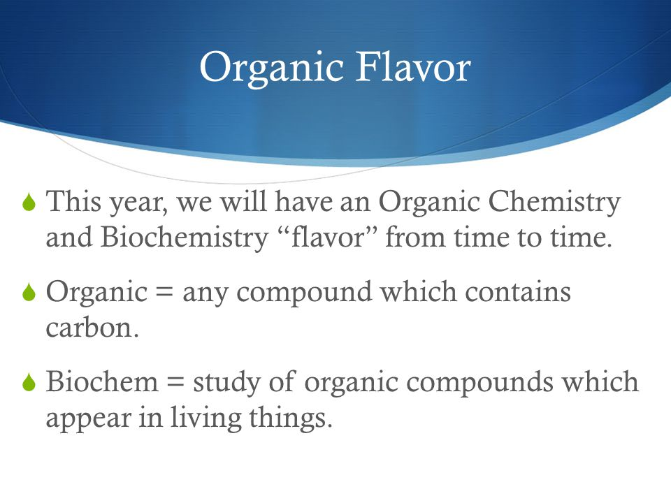 Organic Flavor  This year, we will have an Organic Chemistry and Biochemistry flavor from time to time.