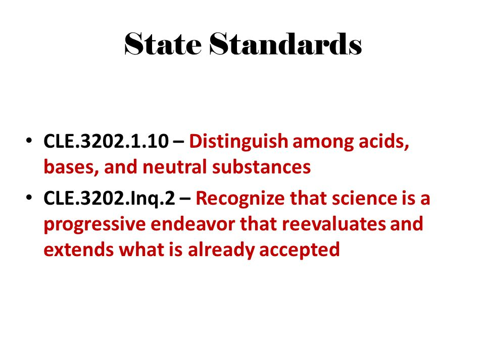 State Standards CLE.3202.1.10 – Distinguish among acids, bases, and neutral substances CLE.3202.Inq.2 – Recognize that science is a progressive endeav