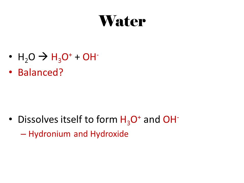 Water H 2 O  H 3 O + + OH - Balanced? Dissolves itself to form H 3 O + and OH - – Hydronium and Hydroxide