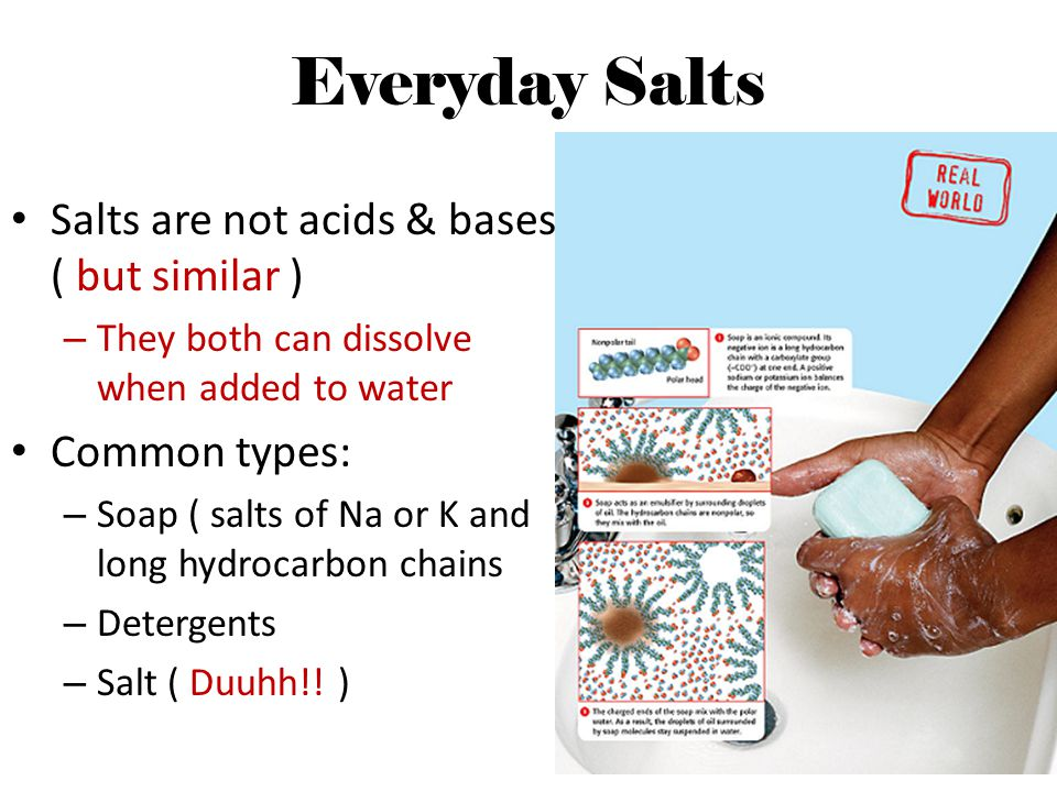 Everyday Salts Salts are not acids & bases ( but similar ) – They both can dissolve when added to water Common types: – Soap ( salts of Na or K and lo