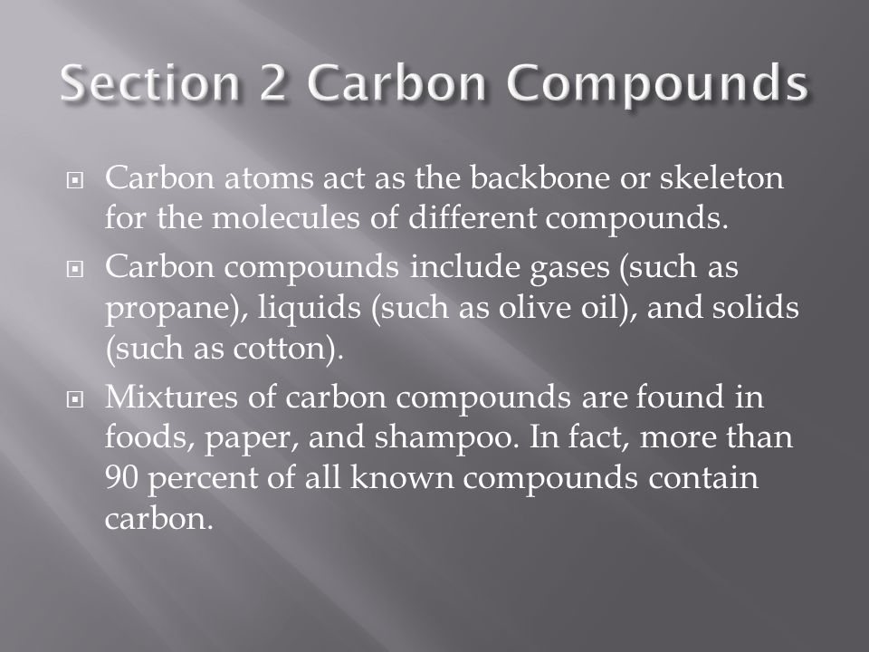  Carbon atoms act as the backbone or skeleton for the molecules of different compounds.  Carbon compounds include gases (such as propane), liquids (