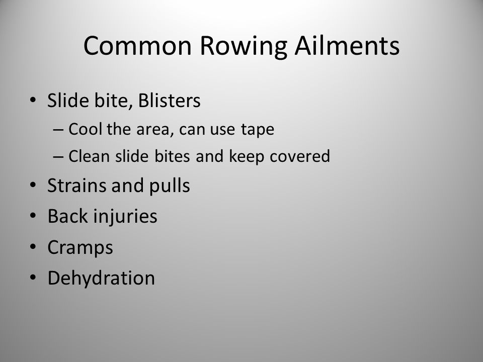 Common Rowing Ailments Slide bite, Blisters – Cool the area, can use tape – Clean slide bites and keep covered Strains and pulls Back injuries Cramps