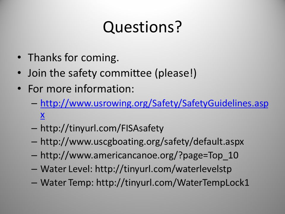Questions? Thanks for coming. Join the safety committee (please!) For more information: – http://www.usrowing.org/Safety/SafetyGuidelines.asp x http:/