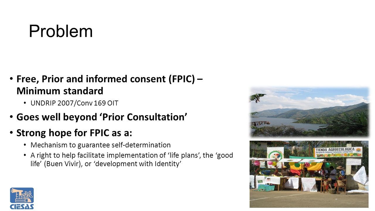 Free, Prior and informed consent (FPIC) – Minimum standard UNDRIP 2007/Conv 169 OIT Goes well beyond 'Prior Consultation' Strong hope for FPIC as a: Mechanism to guarantee self-determination A right to help facilitate implementation of 'life plans', the 'good life' (Buen Vivir), or 'development with Identity' Problem