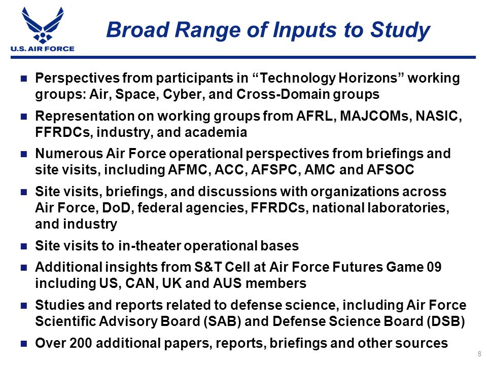 9 Technology Horizons Study Phases Working Phase 2 Air, Space, Cyber Domain Working Groups Working Phase 3 Cross-Domain Working Group Working Phase 4 Findings, Conclusions & Recommendations Technology Horizons Report and Outbrief Mar 09Feb 2010 Planning Phase 1 Objectives, Tasking, and Organization, Jun 09Oct 09Dec 09 Implementation Phase 5 Dissemination of Results and Implementation 2010+