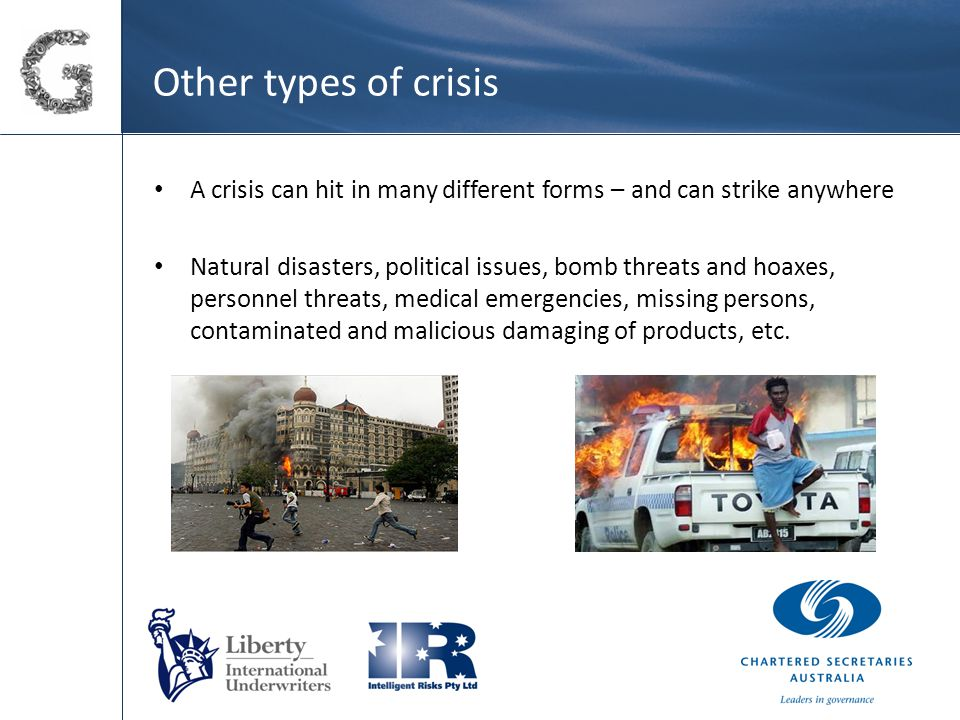 Other types of crisis A crisis can hit in many different forms – and can strike anywhere Natural disasters, political issues, bomb threats and hoaxes, personnel threats, medical emergencies, missing persons, contaminated and malicious damaging of products, etc.