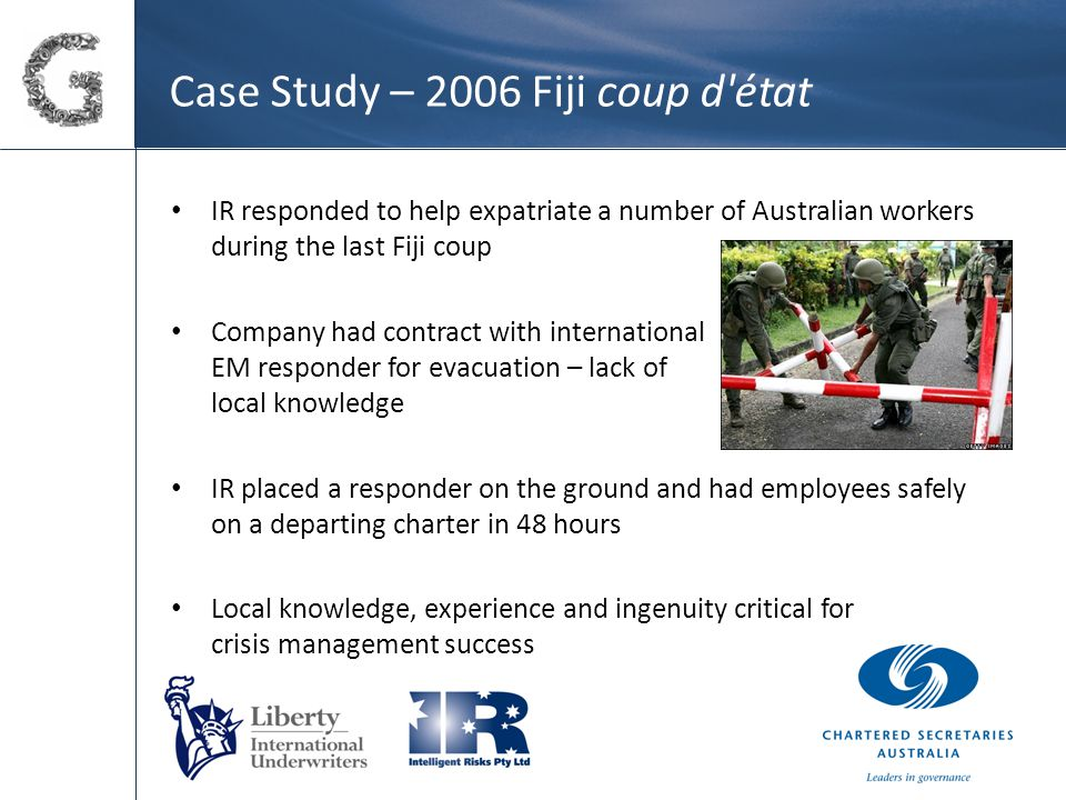 Case Study – 2006 Fiji coup d état IR responded to help expatriate a number of Australian workers during the last Fiji coup Company had contract with international EM responder for evacuation – lack of local knowledge IR placed a responder on the ground and had employees safely on a departing charter in 48 hours Local knowledge, experience and ingenuity critical for crisis management success