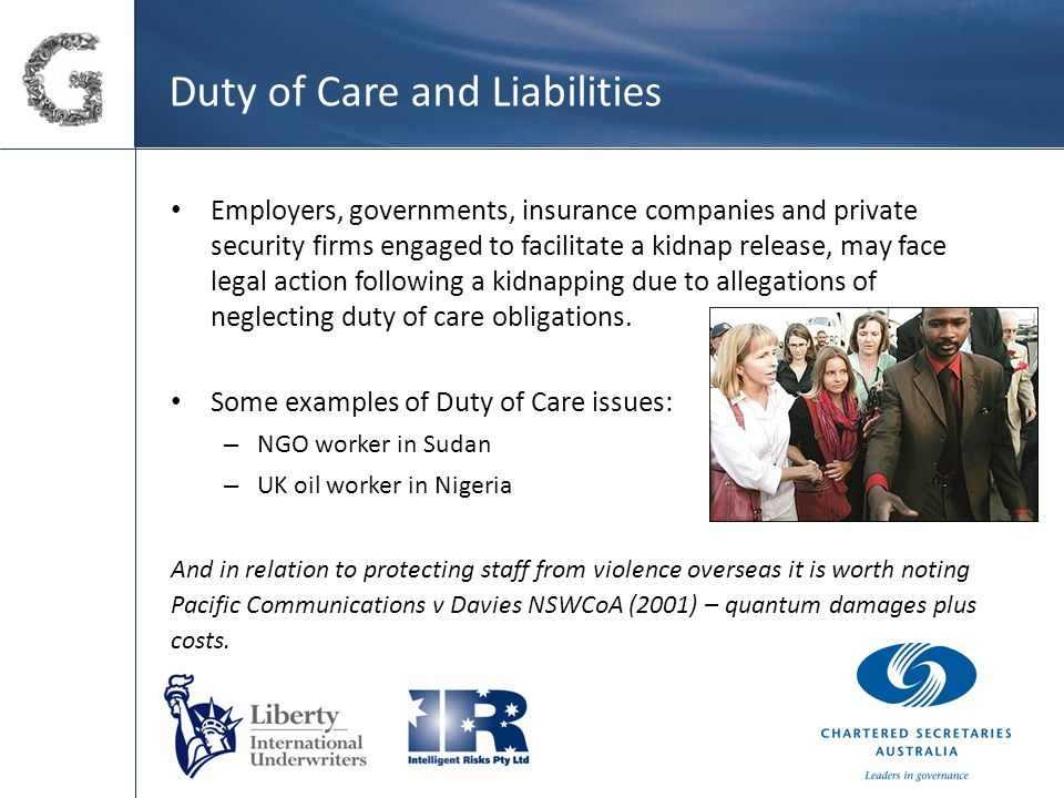 Duty of Care and Liabilities Employers, governments, insurance companies and private security firms engaged to facilitate a kidnap release, may face legal action following a kidnapping due to allegations of neglecting duty of care obligations.