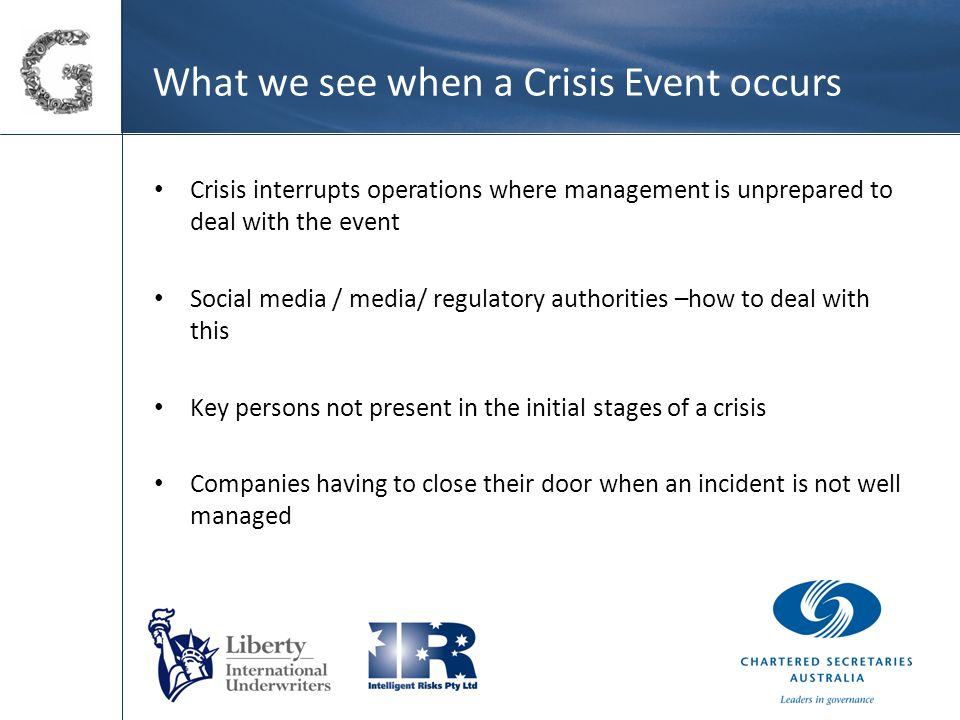 What we see when a Crisis Event occurs Crisis interrupts operations where management is unprepared to deal with the event Social media / media/ regulatory authorities –how to deal with this Key persons not present in the initial stages of a crisis Companies having to close their door when an incident is not well managed
