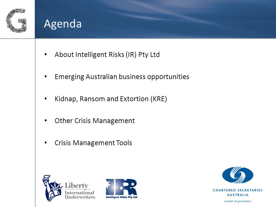 Agenda About Intelligent Risks (IR) Pty Ltd Emerging Australian business opportunities Kidnap, Ransom and Extortion (KRE) Other Crisis Management Crisis Management Tools