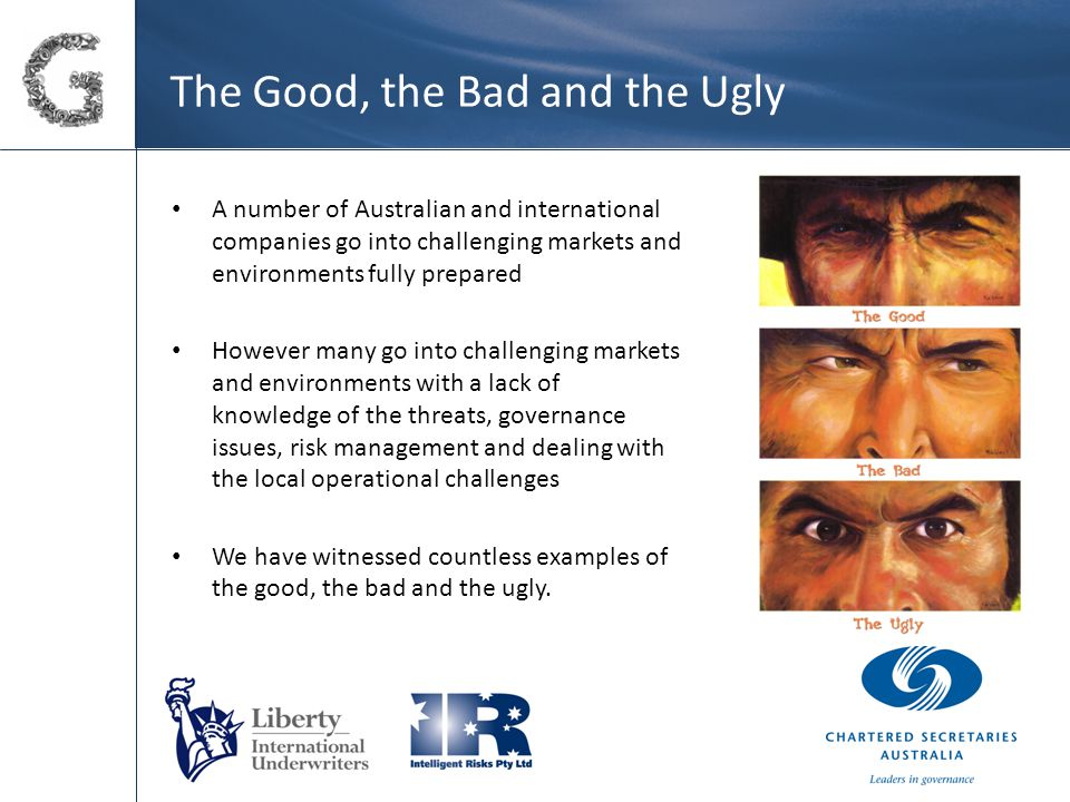 The Good, the Bad and the Ugly A number of Australian and international companies go into challenging markets and environments fully prepared However many go into challenging markets and environments with a lack of knowledge of the threats, governance issues, risk management and dealing with the local operational challenges We have witnessed countless examples of the good, the bad and the ugly.