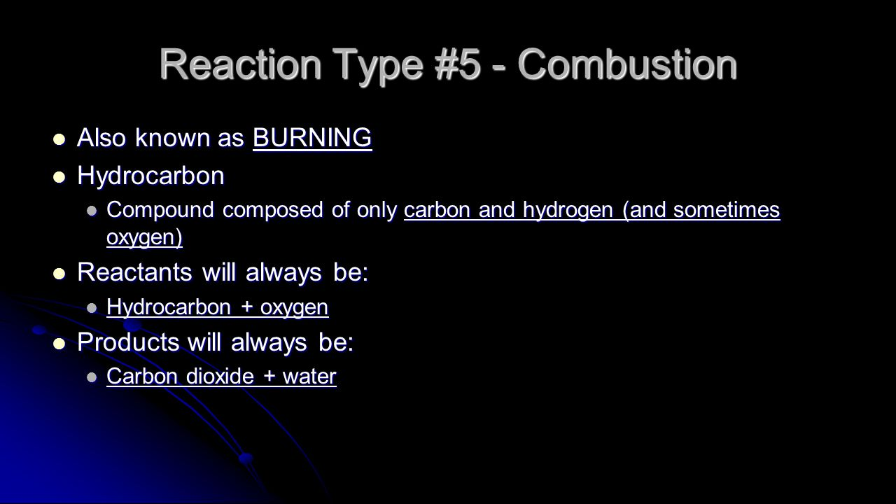 Reaction Type #5 - Combustion Also known as BURNING Also known as BURNING Hydrocarbon Hydrocarbon Compound composed of only carbon and hydrogen (and sometimes oxygen) Compound composed of only carbon and hydrogen (and sometimes oxygen) Reactants will always be: Reactants will always be: Hydrocarbon + oxygen Hydrocarbon + oxygen Products will always be: Products will always be: Carbon dioxide + water Carbon dioxide + water