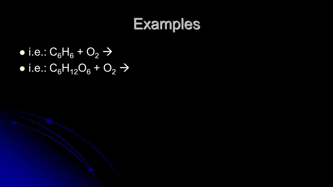Examples i.e.: C 6 H 6 + O 2  i.e.: C 6 H 12 O 6 + O 2 