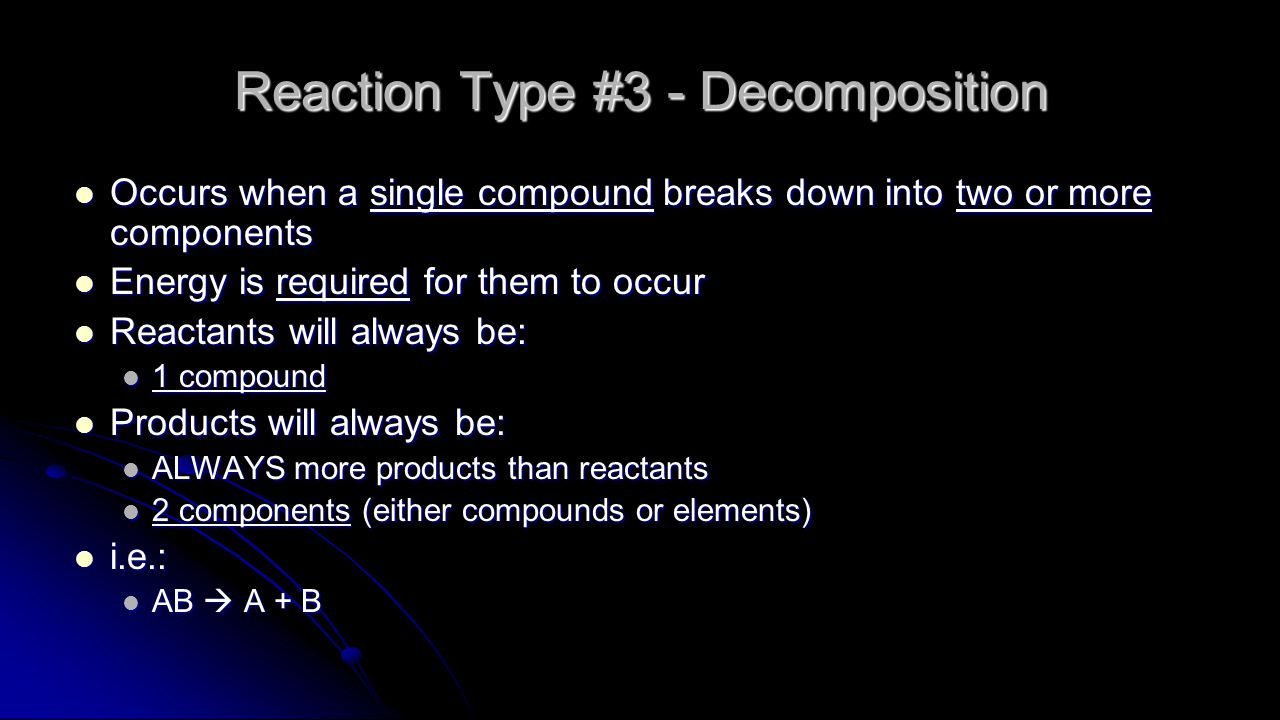 Reaction Type #3 - Decomposition Occurs when a single compound breaks down into two or more components Occurs when a single compound breaks down into two or more components Energy is required for them to occur Energy is required for them to occur Reactants will always be: Reactants will always be: 1 compound 1 compound Products will always be: Products will always be: ALWAYS more products than reactants ALWAYS more products than reactants 2 components (either compounds or elements) 2 components (either compounds or elements) i.e.: i.e.: AB  A + B AB  A + B