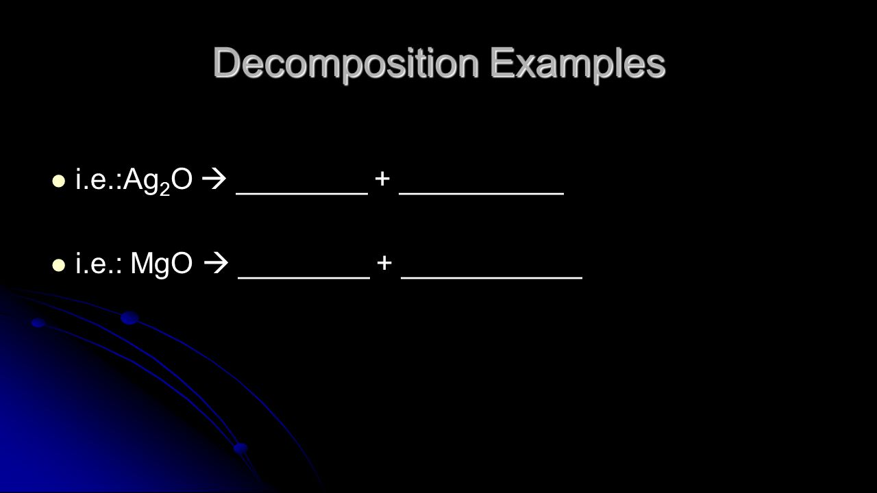 Decomposition Examples i.e.:Ag 2 O  ________ + __________ i.e.: MgO  ________ + ___________