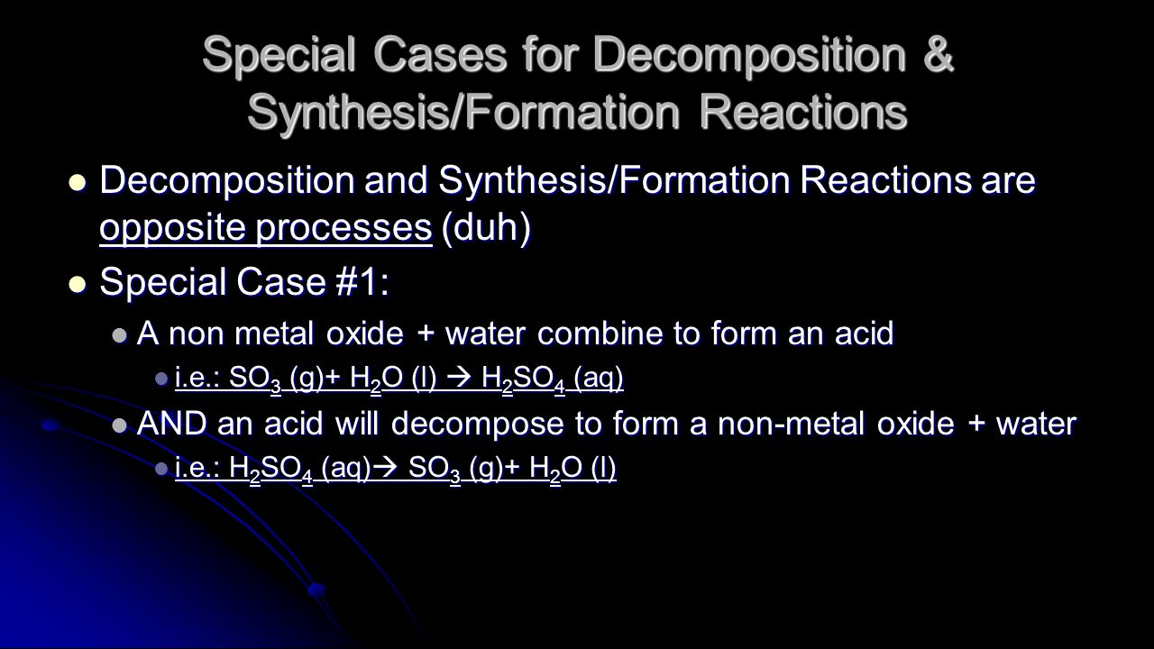 Special Cases for Decomposition & Synthesis/Formation Reactions Decomposition and Synthesis/Formation Reactions are opposite processes (duh) Decomposition and Synthesis/Formation Reactions are opposite processes (duh) Special Case #1: Special Case #1: A non metal oxide + water combine to form an acid A non metal oxide + water combine to form an acid i.e.: SO 3 (g)+ H 2 O (l)  H 2 SO 4 (aq) i.e.: SO 3 (g)+ H 2 O (l)  H 2 SO 4 (aq) AND an acid will decompose to form a non-metal oxide + water AND an acid will decompose to form a non-metal oxide + water i.e.: H 2 SO 4 (aq)  SO 3 (g)+ H 2 O (l) i.e.: H 2 SO 4 (aq)  SO 3 (g)+ H 2 O (l)