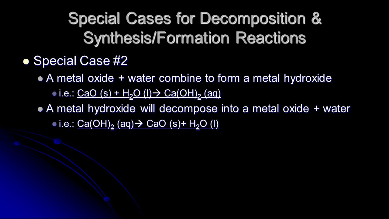 Special Cases for Decomposition & Synthesis/Formation Reactions Special Case #2 Special Case #2 A metal oxide + water combine to form a metal hydroxide A metal oxide + water combine to form a metal hydroxide i.e.: CaO (s) + H 2 O (l)  Ca(OH) 2 (aq) i.e.: CaO (s) + H 2 O (l)  Ca(OH) 2 (aq) A metal hydroxide will decompose into a metal oxide + water A metal hydroxide will decompose into a metal oxide + water i.e.: Ca(OH) 2 (aq)  CaO (s)+ H 2 O (l) i.e.: Ca(OH) 2 (aq)  CaO (s)+ H 2 O (l)