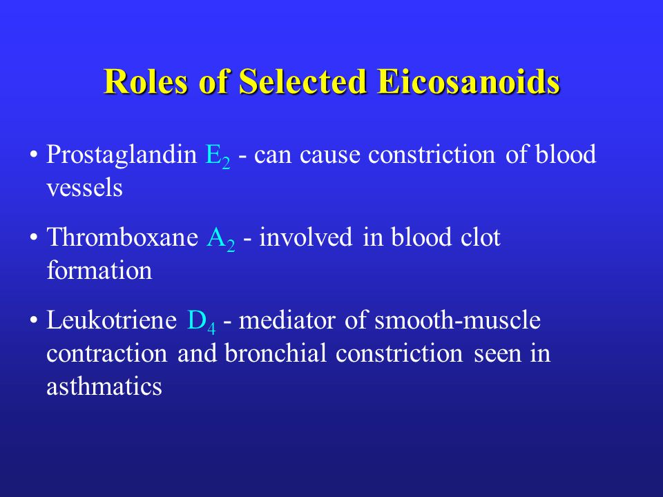 Roles of Selected Eicosanoids Prostaglandin E 2 - can cause constriction of blood vessels Thromboxane A 2 - involved in blood clot formation Leukotriene D 4 - mediator of smooth-muscle contraction and bronchial constriction seen in asthmatics