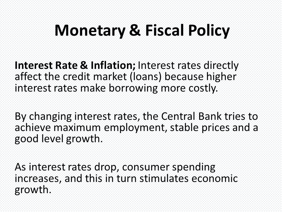 Monetary & Fiscal Policy Interest Rate & Inflation; Interest rates directly affect the credit market (loans) because higher interest rates make borrowing more costly.