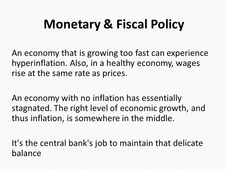 Monetary & Fiscal Policy An economy that is growing too fast can experience hyperinflation.